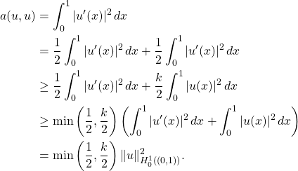 \begin{equation*} \begin{split} a(u,u) &= \int_0^1 |u'(x)|^2 \, dx \ &= \frac{1}{2} \int_0^1 |u'(x)|^2 \, dx + \frac{1}{2} \int_0^1 |u'(x)|^2 \, dx \ &\ge \frac{1}{2} \int_0^1 |u'(x)|^2 \, dx + \frac{k}{2} \int_0^1 |u(x)|^2 \, dx \ &\ge \min \left(\frac{1}{2},\frac{k}{2}\right) \left( \int_0^1 |u'(x)|^2 \, dx + \int_0^1|u(x)|^2 \, dx\right) \ &= \min \left(\frac{1}{2},\frac{k}{2}\right) \|u\|_{H_0^1((0,1))}^2. \end{split} \end{equation*}