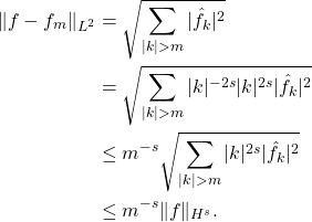 \begin{equation*} \begin{split} \|f - f_m\|_{L^2} &= \sqrt{ \sum_{|k|>m} |\hat{f}_k|^2 } \ &= \sqrt{ \sum_{|k|>m} |k|^{-2s}|k|^{2s}|\hat{f}_k|^2 }\ &\le m^{-s} \sqrt{ \sum_{|k|>m} |k|^{2s}|\hat{f}_k|^2 } \ &\le m^{-s}\|f\|_{H^s}. \end{split} \end{equation*}